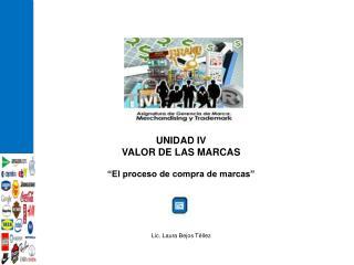 """UNIDAD IV VALOR DE LAS MARCAS """"El proceso de compra de marcas"""" Lic. Laura Bejos Téllez"""