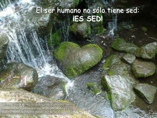 El ser humano no sólo tiene sed: ¡ES SED!