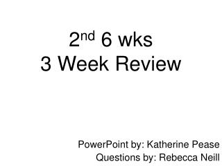 2 nd  6 wks  3 Week Review