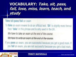 VOCABULARY:  Take ,  sit ,  pass ,  fail ,  lose ,  miss ,  learn ,  teach , and  study