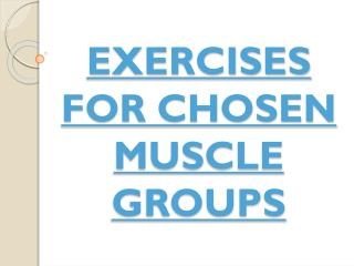 EXERCISES FOR CHOSEN MUSCLE GROUPS