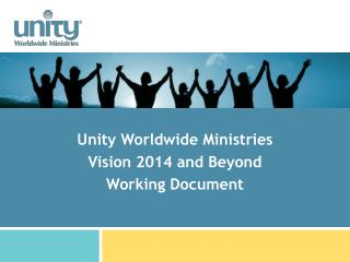 Unity Worldwide Ministries Vision 2014 and Beyond  Working Document