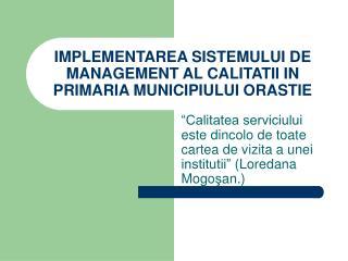 IMPLEMENTAREA SISTEMULUI DE MANAGEMENT AL CALITATII IN PRIMARIA MUNICIPIULUI ORASTIE