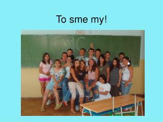 To sme my!