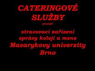 CATERINGOVÉ  SLUŽBY provádí stravovací zařízení správy kolejí a menz Masarykovy univerzity Brno