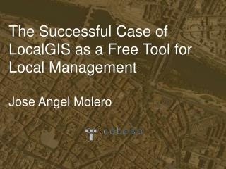 The Successful Case of LocalGIS as a Free Tool for Local Management Jose Angel Molero