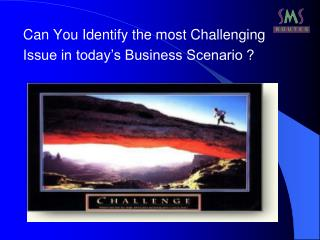 Can You Identify the most Challenging  Issue in today's Business Scenario ?