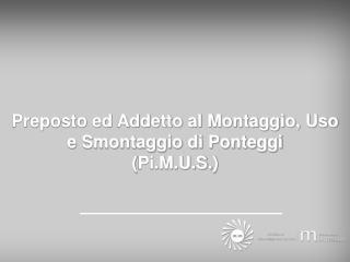 Preposto ed Addetto al Montaggio, Uso e Smontaggio di Ponteggi ( Pi.M.U.S. )