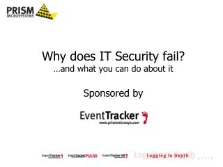 Why does IT Security fail? …and what you can do about it Sponsored by