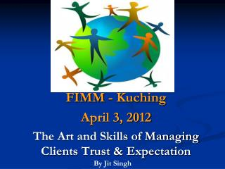 FIMM -  Kuching April 3, 2012  The Art and Skills of Managing  Clients Trust & Expectation
