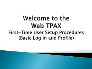Welcome to the Web TPAX First-Time User Setup Procedures (Basic Log in and Profile)