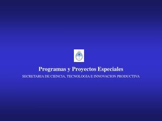 Programas y Proyectos Especiales SECRETARIA DE CIENCIA, TECNOLOGIA E INNOVACION PRODUCTIVA