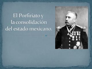El  Porfiriato  y  la consolidación  del estado mexicano.