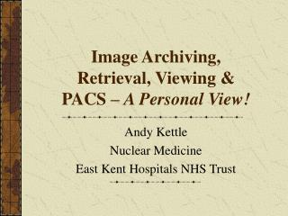 Image Archiving, Retrieval, Viewing & PACS –  A Personal View!