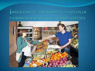 ¡ HOLA CHICOS! SOY ALBERTO Y VIVO EN LA CIUDAD DE BUENOS AIRES COMO USTEDES.