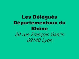 Les Délégués Départementaux du Rhône 20 rue François Garcin 69140 Lyon