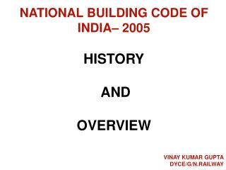 NATIONAL BUILDING CODE OF INDIA– 2005 HISTORY  AND OVERVIEW VINAY KUMAR GUPTA DYCE/G/N.RAILWAY