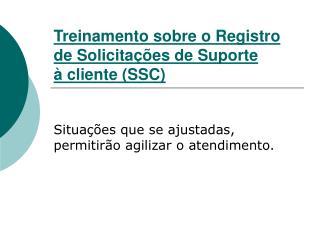 Treinamento sobre o Registro de Solicitações de Suporte à cliente (SSC)