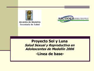 Proyecto Sol y Luna Salud Sexual y Reproductiva en  Adolescentes de Medellín 2006