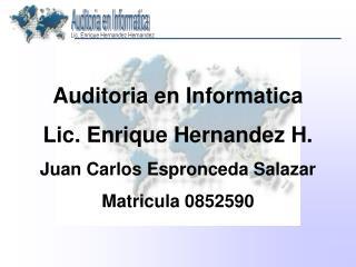 Auditoria en Informatica Lic. Enrique Hernandez H. Juan Carlos Espronceda Salazar