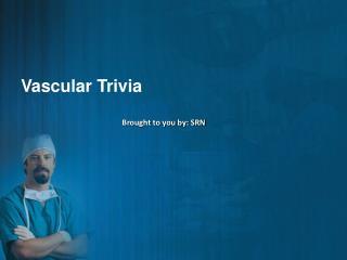 Vascular Trivia
