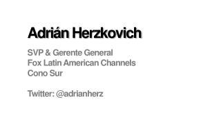 Adrián Herzkovich SVP &  Gerente  General Fox Latin American Channels Cono  Sur