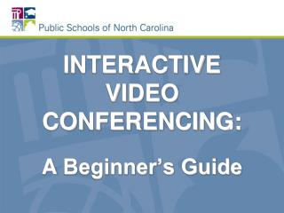 INTERACTIVE VIDEO CONFERENCING: A  Beginner's Guide
