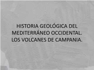 HISTORIA GEOLÓGICA DEL MEDITERRÁNEO OCCIDENTAL. LOS VOLCANES DE CAMPANIA.