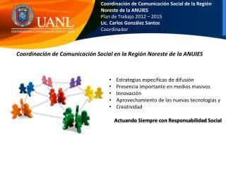 Coordinación de Comunicación Social de la Región  Noreste de la ANUIES Plan de Trabajo 2012 – 2015