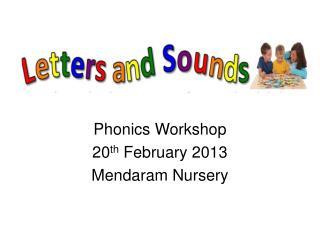 Phonics Workshop 20 th  February 2013 Mendaram Nursery