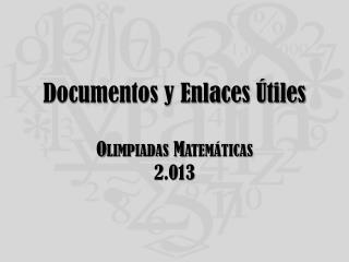 Documentos y Enlaces Útiles Olimpiadas Matemáticas 2.013