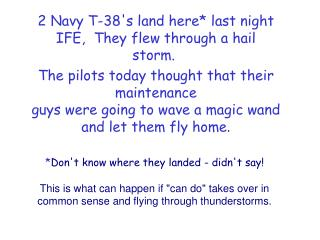 2 Navy T-38's land here* last night IFE,  They flew through a hail storm.