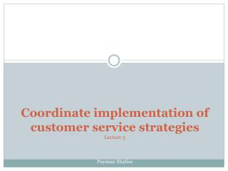 Coordinate implementation of customer service strategies Lecture 3 Payman Shafiee