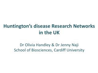 Huntington s disease Research Networks  in the UK  Dr Olivia Handley  Dr Jenny Naji  School of Biosciences, Cardiff Univ