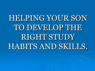 HELPING YOUR SON TO DEVELOP THE RIGHT STUDY HABITS AND SKILLS.