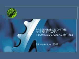 PRESENTATION ON THE SCIENTIFIC AND TECHNOLOGICAL ACTIVITIES 29 November 2007