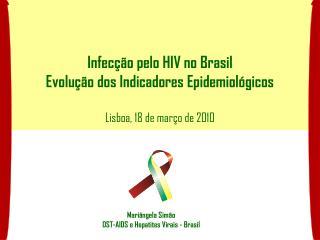 Infecção pelo HIV no Brasil Evolução dos Indicadores Epidemiológicos Lisboa, 18 de março de 2010