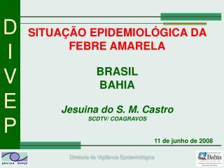 SITUAÇÃO EPIDEMIOLÓGICA DA FEBRE AMARELA BRASIL BAHIA Jesuina do S. M. Castro SCDTV/ COAGRAVOS
