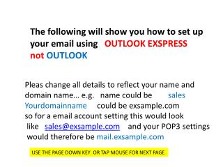 The following will show you how to set up your email using    OUTLOOK EXSPRESS  not  OUTLOOK