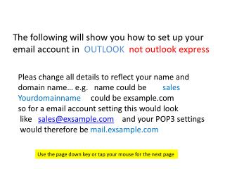 The following will show you how to set up your  email account in   OUTLOOK not outlook express