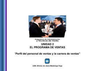 """UNIDAD 2 EL PROGRAMA DE VENTAS """" Perfil del personal de ventas y la carrera de ventas"""""""
