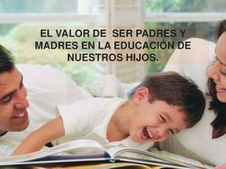 EL VALOR DE  SER PADRES Y MADRES EN LA EDUCACIÓN DE NUESTROS HIJOS.