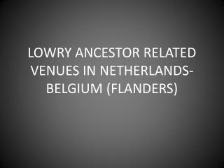 LOWRY ANCESTOR RELATED VENUES IN NETHERLANDS-BELGIUM (FLANDERS)