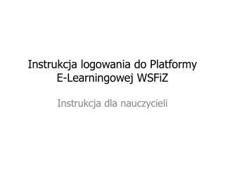 Instrukcja logowania do Platformy  E-Learningowej WSFiZ
