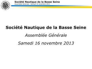 Société Nautique de la Basse Seine Assemblée Générale Samedi  16  novembre  2013