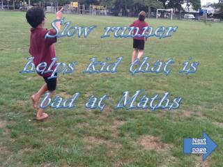Slow runner helps kid that is bad at  Maths
