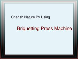 Cherish Nature By Using Briquetting Press Machine