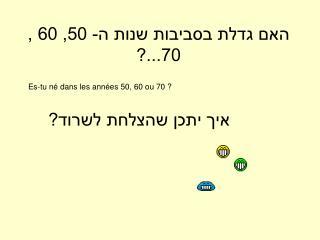 האם גדלת בסביבות שנות ה- 50, 60 , 70...?