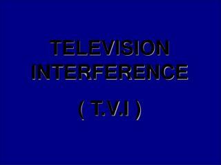 TELEVISION INTERFERENCE ( T.V.I )