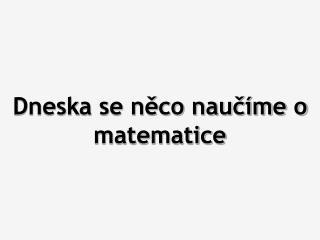Dneska se něco naučíme o matematice